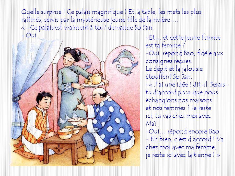 Mais plus stupéfait encore fut So San,de voir arriver Bao richement vêtu, et qui vient linviter à un dîner .