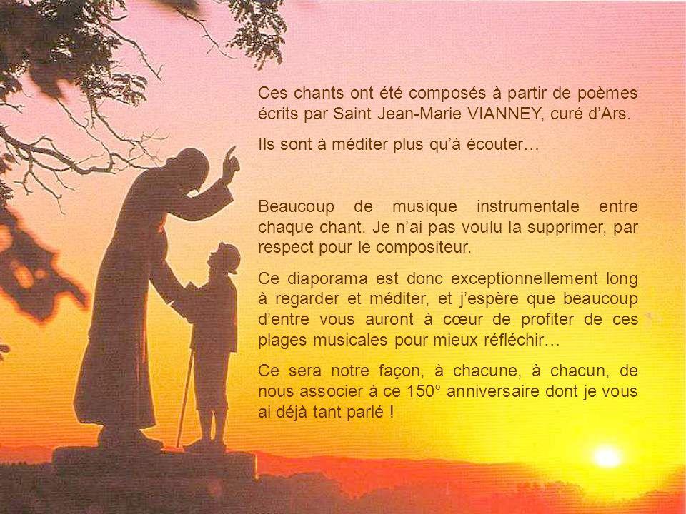 Ces chants ont été composés à partir de poèmes écrits par Saint Jean-Marie VIANNEY, curé dArs.