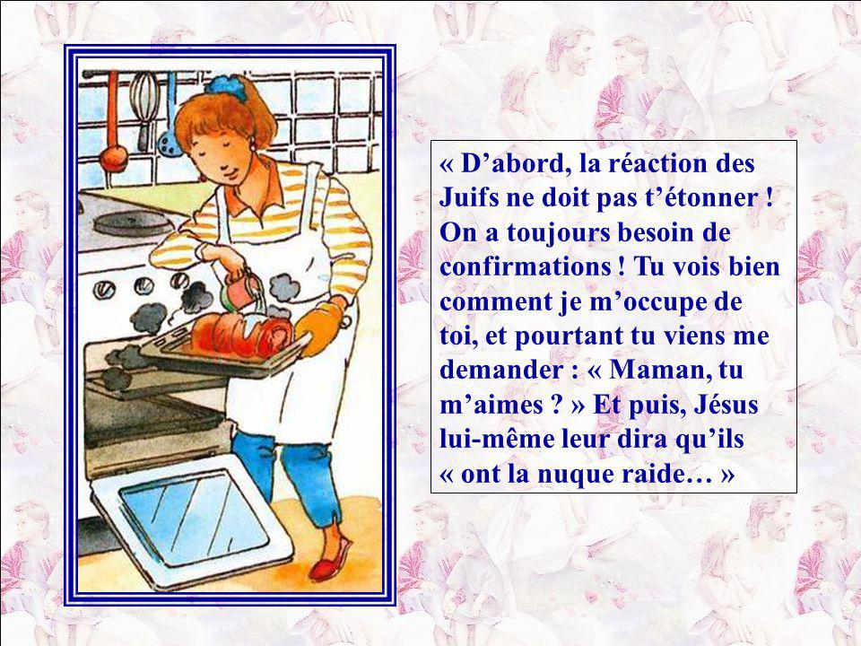 « Voici… dit Téva en mettant le couvert : il y a un pain qui est plus important que celui que tu me donnes… et puis, cest la chair de Jésus… et puis, ceux qui nen mangent pas, ils ne seront pas ressuscités… et puis cest Dieu qui choisit… et, si on naime pas Jésus, on nest pas sauvé… et puis, les Juifs venaient dêtre nourris gratuitement, avec juste cinq pains et deux poissons, et ils demandent une preuve, en plus .