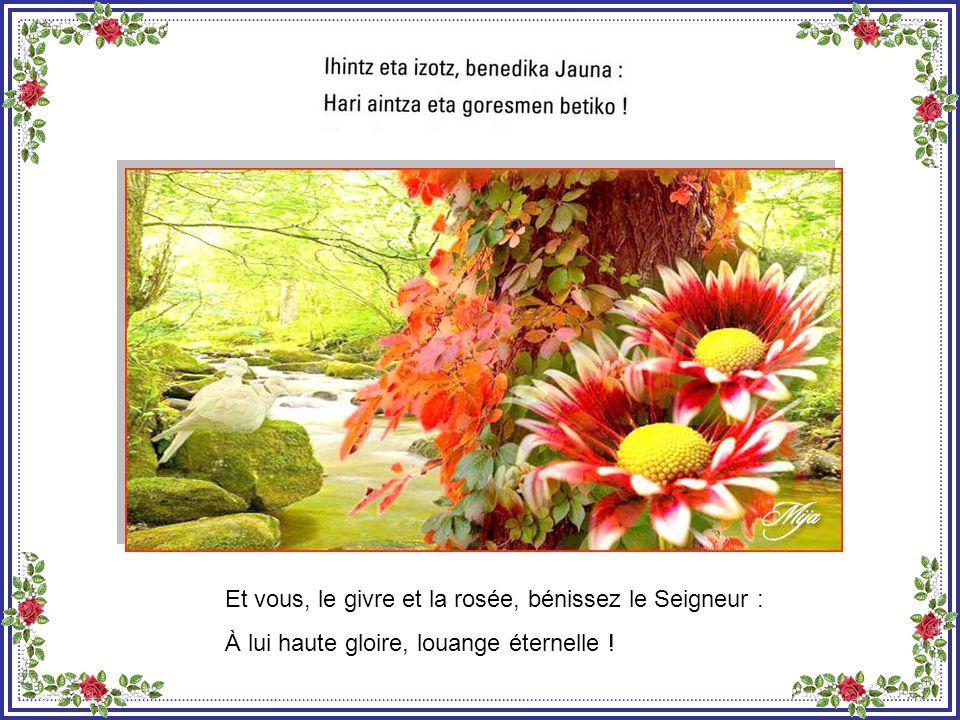 Et vous, le froid et la chaleur, bénissez le Seigneur : À lui haute gloire, louange éternelle !