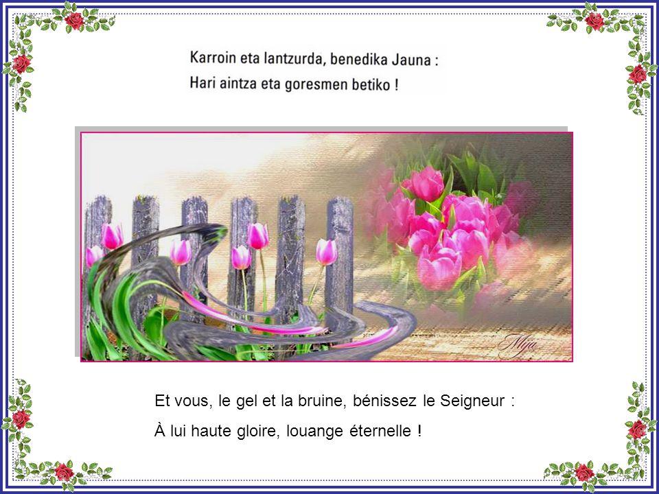 Et vous, le givre et la rosée, bénissez le Seigneur : À lui haute gloire, louange éternelle !