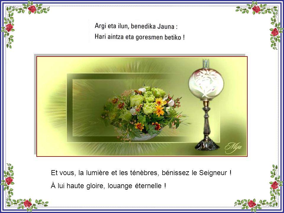 Et vous, les nuits et les jours, bénissez le Seigneur : À lui haute gloire, louange éternelle !