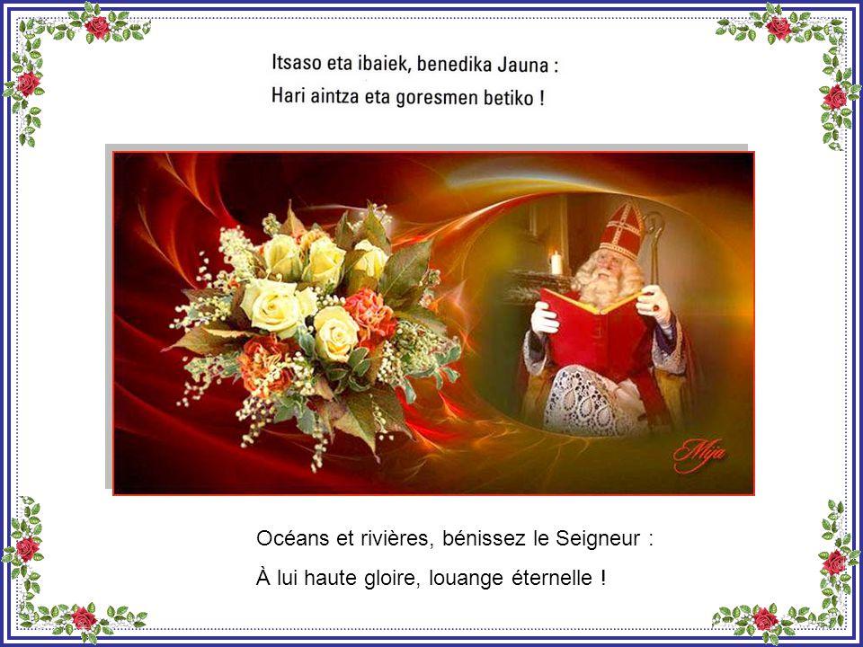 Et vous, sources et fontaines, bénissez le Seigneur : À lui haute gloire, louange éternelle !