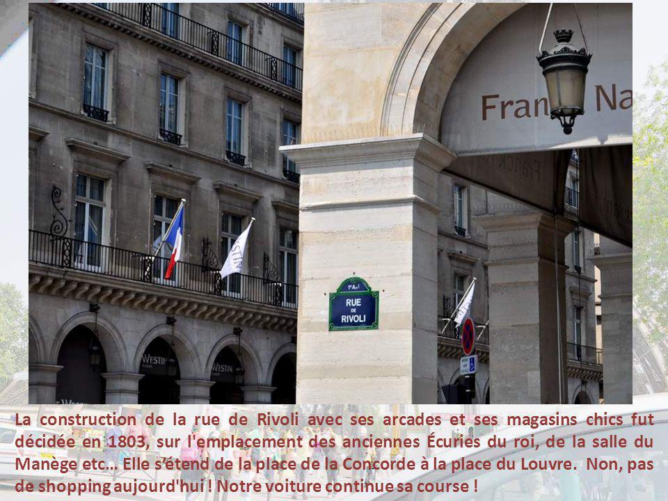 La construction de la rue de Rivoli avec ses arcades et ses magasins chics fut décidée en 1803, sur l emplacement des anciennes Écuries du roi, de la salle du Manège etc… Elle sétend de la place de la Concorde à la place du Louvre.