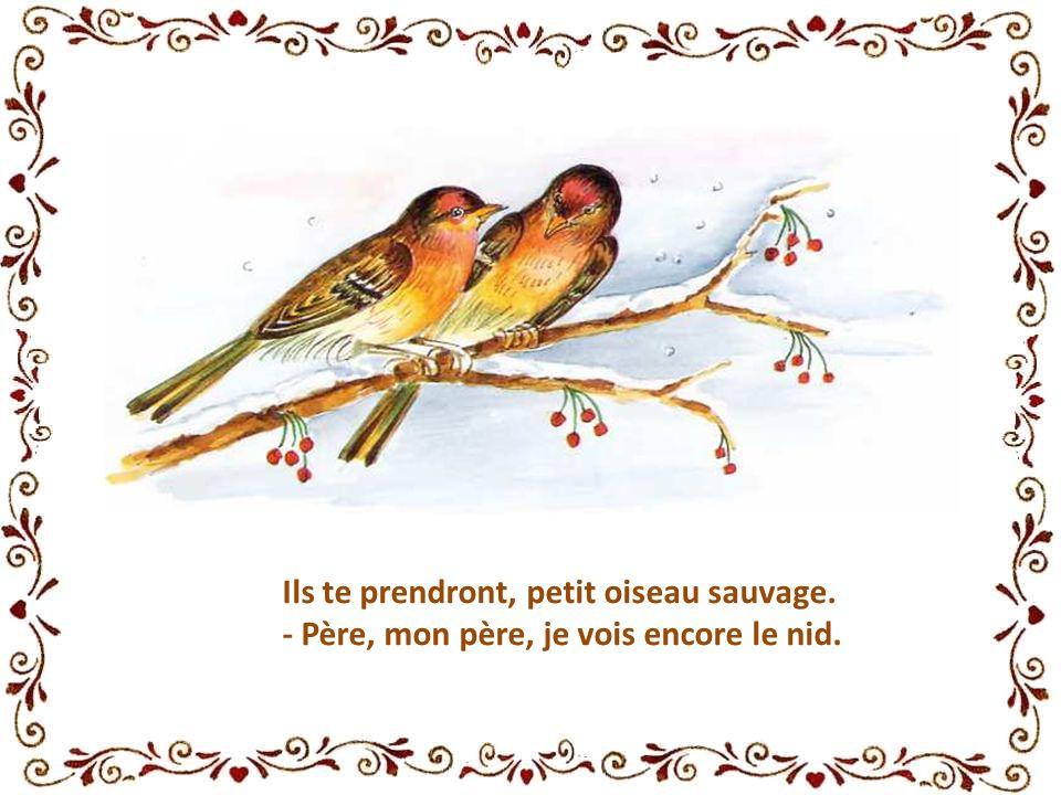 Ils te prendront, petit oiseau sauvage. - Père, mon père, je vois encore le nid.