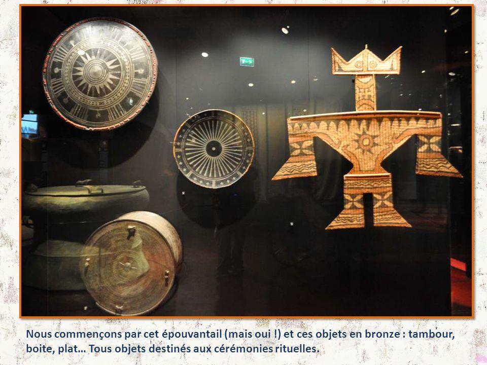 Nous commençons par cet épouvantail (mais oui !) et ces objets en bronze : tambour, boite, plat… Tous objets destinés aux cérémonies rituelles.