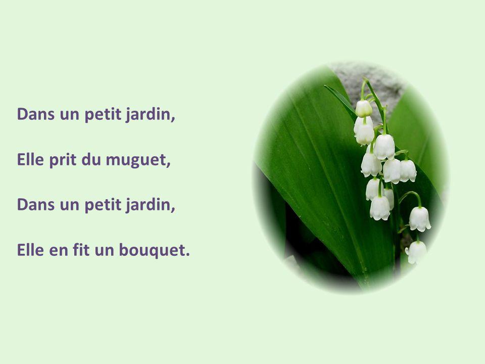 Dans un petit jardin, Elle prit du muguet, Dans un petit jardin, Elle en fit un bouquet.