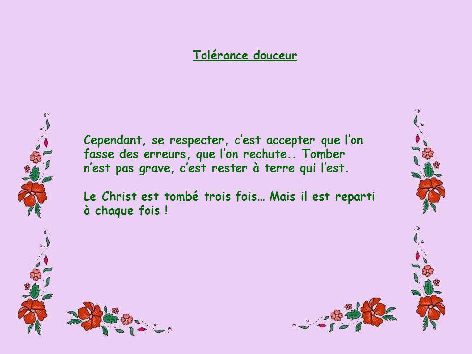 Tolérance douceur Cependant, se respecter, cest accepter que lon fasse des erreurs, que lon rechute..