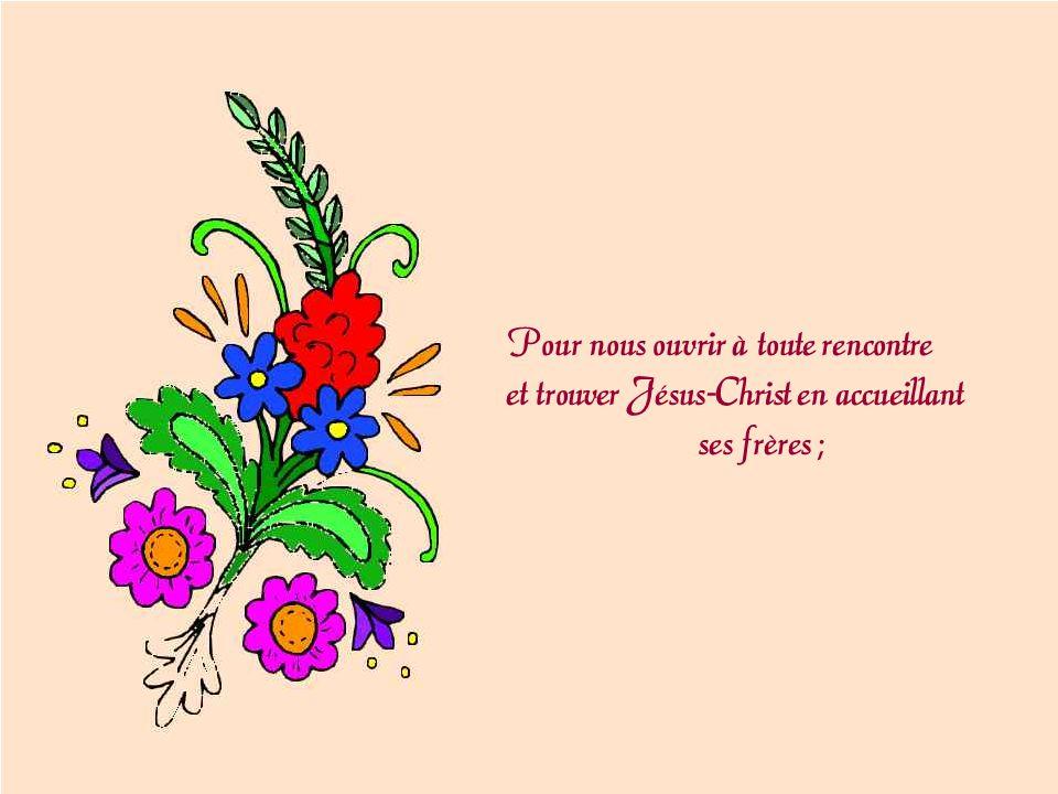 Pour nous ouvrir à toute rencontre et trouver Jésus-Christ en accueillant ses frères ;
