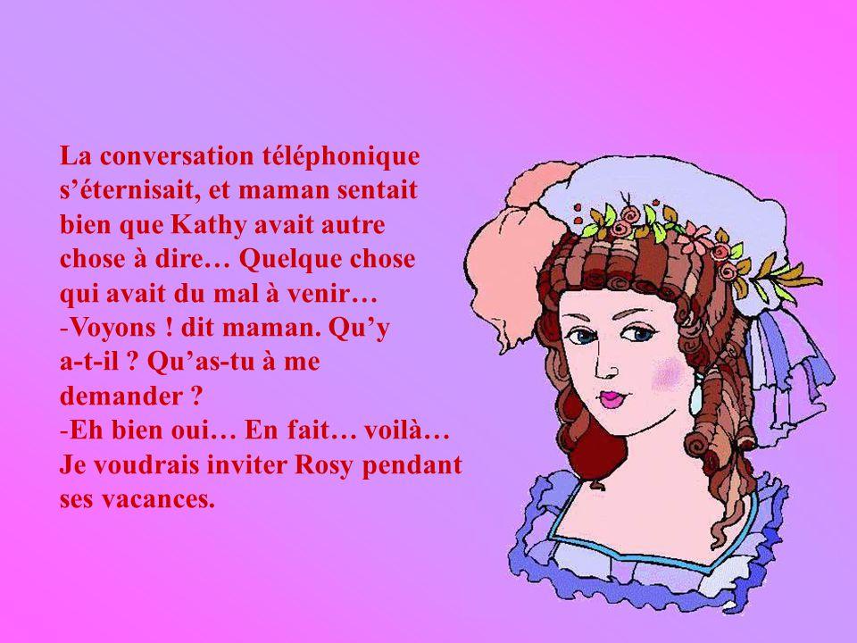 La conversation téléphonique séternisait, et maman sentait bien que Kathy avait autre chose à dire… Quelque chose qui avait du mal à venir… -Voyons .