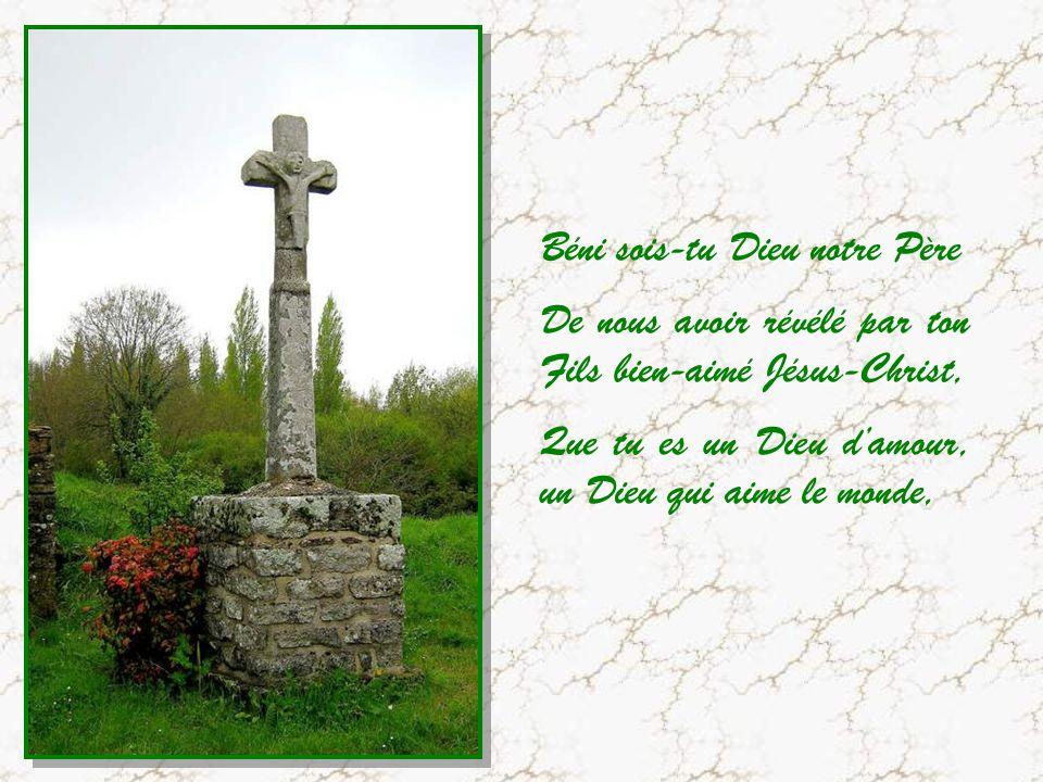 Béni sois-tu Dieu notre Père De nous avoir révélé par ton Fils bien-aimé Jésus-Christ, Que tu es un Dieu damour, un Dieu qui aime le monde,