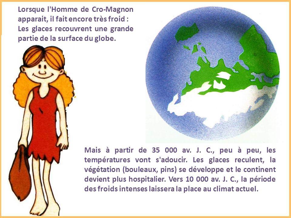 Lorsque l Homme de Cro-Magnon apparait, il fait encore très froid : Les glaces recouvrent une grande partie de la surface du globe.