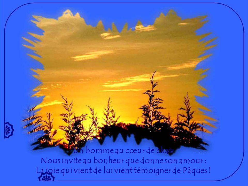 Un homme au cœur de chair Qui veut réconcilier la terre avec le ciel, Jésus, Verbe de Vie ;
