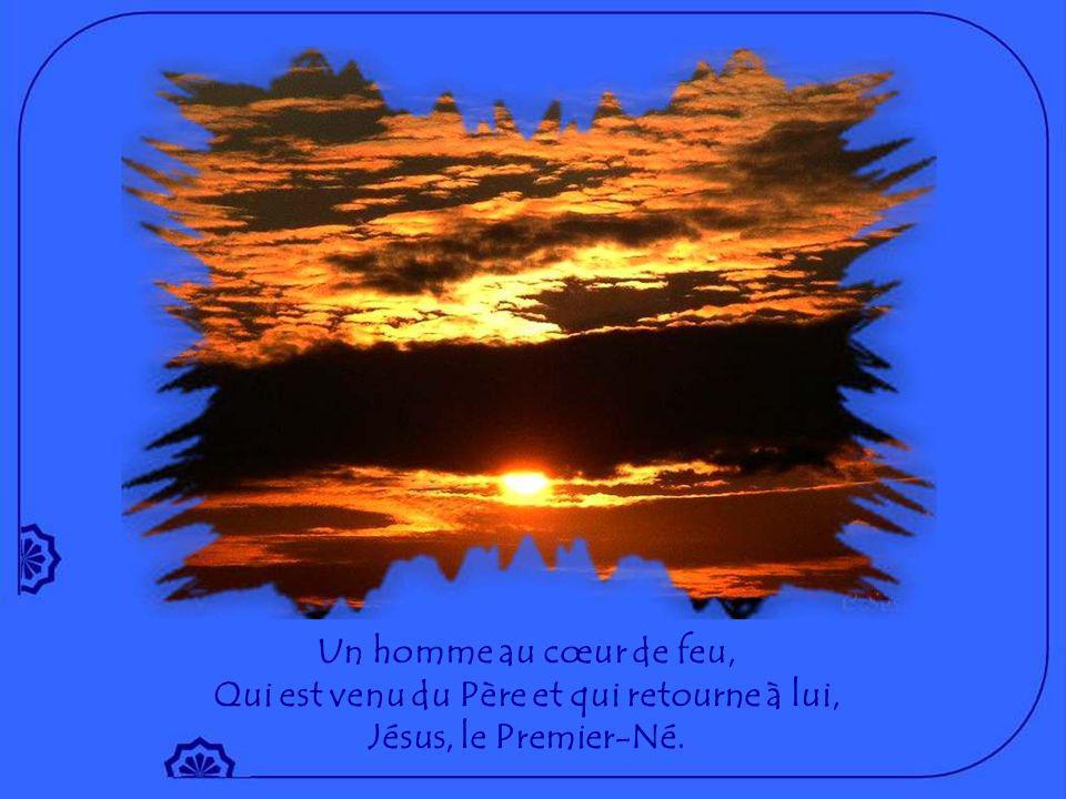 Un homme au cœur de feu, Qui est venu du Père et qui retourne à lui, Jésus, le Premier-Né.
