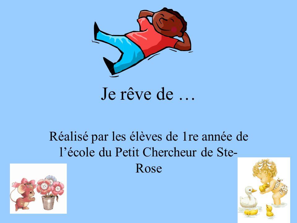 Je rêve de … Réalisé par les élèves de 1re année de lécole du Petit Chercheur de Ste- Rose