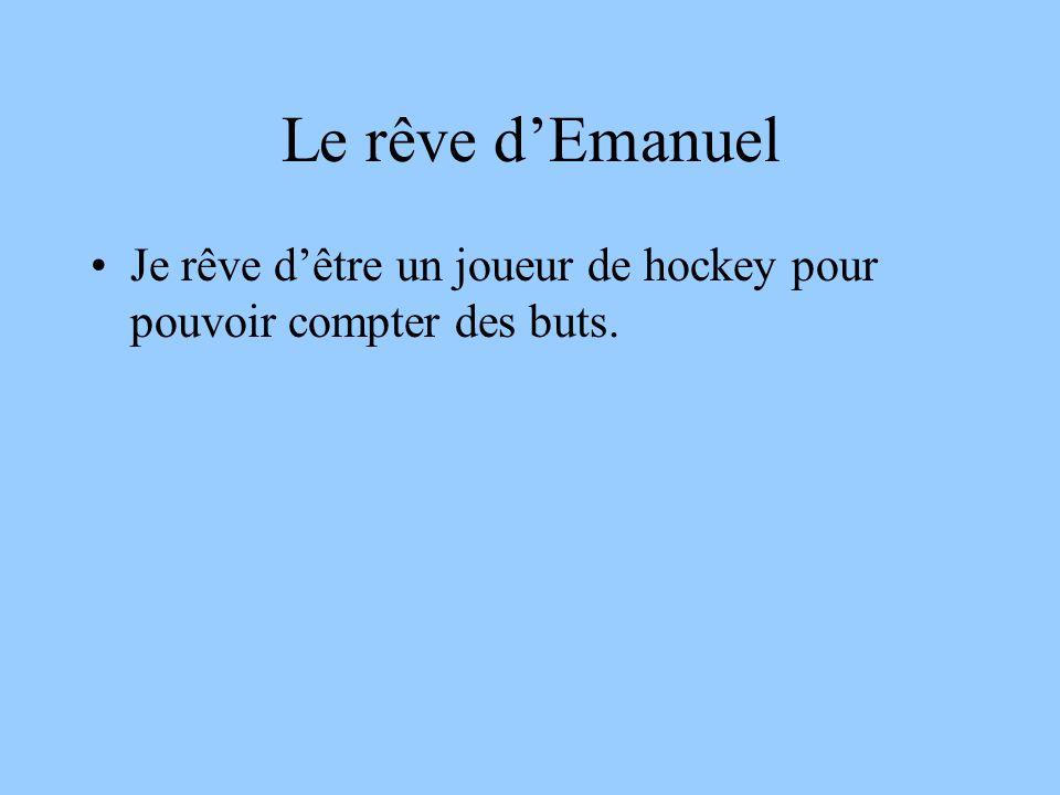 Le rêve dEmanuel Je rêve dêtre un joueur de hockey pour pouvoir compter des buts.