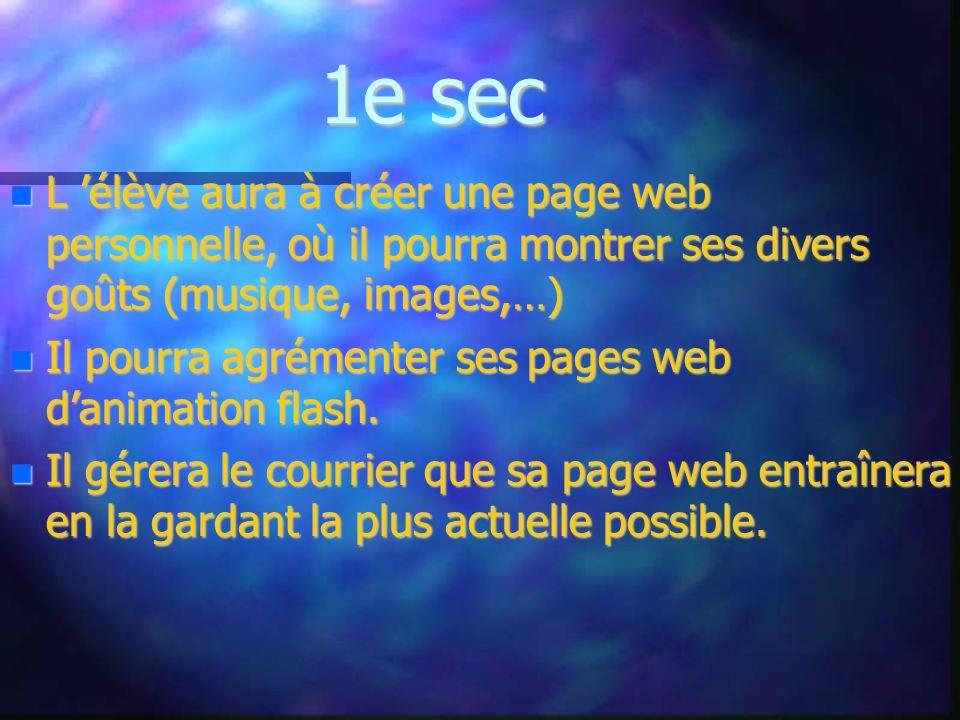 1e sec L élève aura à créer une page web personnelle, où il pourra montrer ses divers goûts (musique, images,…) L élève aura à créer une page web personnelle, où il pourra montrer ses divers goûts (musique, images,…) Il pourra agrémenter ses pages web danimation flash.