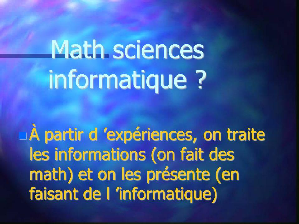À partir d expériences, on traite les informations (on fait des math) et on les présente (en faisant de l informatique) À partir d expériences, on traite les informations (on fait des math) et on les présente (en faisant de l informatique) Math sciences informatique ?