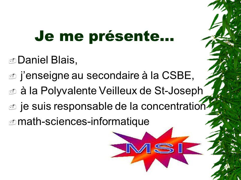 Je me présente… Daniel Blais, jenseigne au secondaire à la CSBE, à la Polyvalente Veilleux de St-Joseph je suis responsable de la concentration math-sciences-informatique