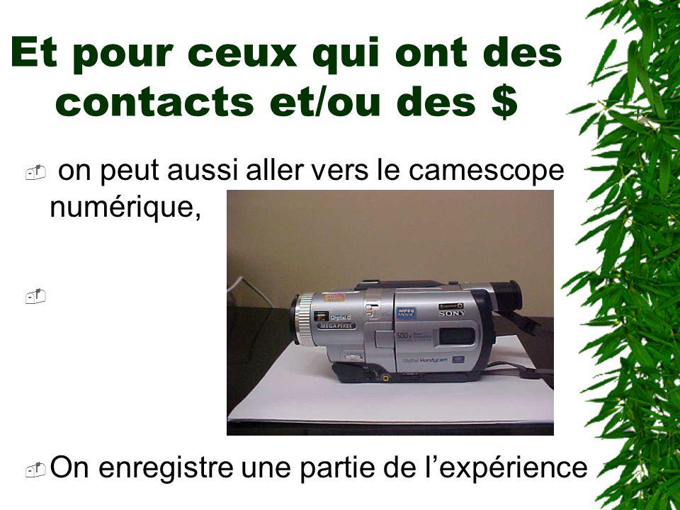 Et pour ceux qui ont des contacts et/ou des $ on peut aussi aller vers le camescope numérique, photo du camescope On enregistre une partie de lexpérience