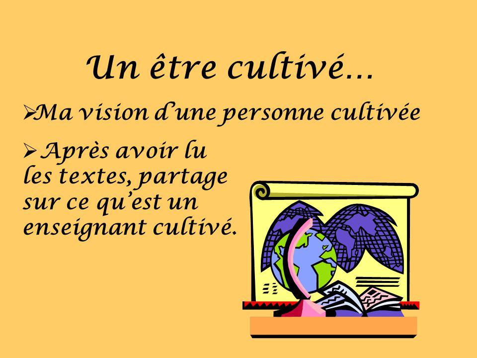 Un être cultivé… Ma vision dune personne cultivée Après avoir lu les textes, partage sur ce quest un enseignant cultivé.