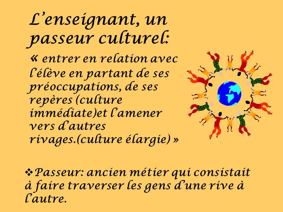 Lenseignant, un passeur culturel: « entrer en relation avec lélève en partant de ses préoccupations, de ses repères (culture immédiate)et lamener vers