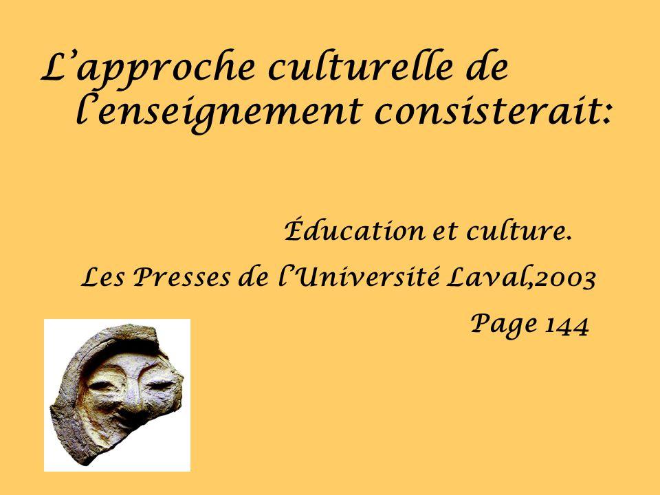 Lapproche culturelle de lenseignement consisterait: Éducation et culture. Les Presses de lUniversité Laval,2003 Page 144