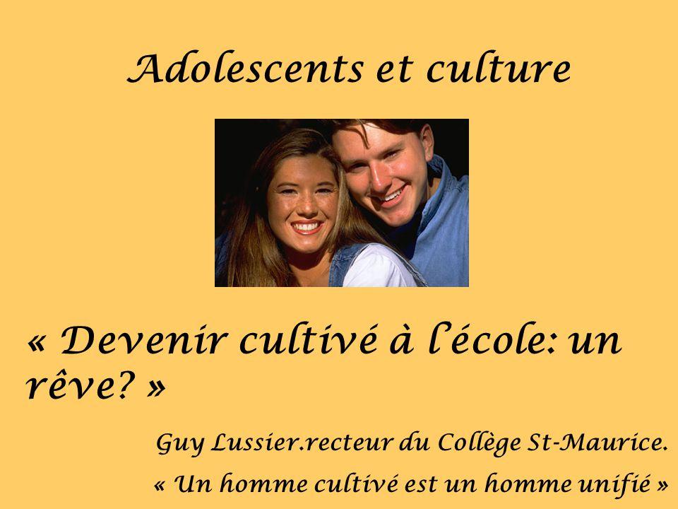 Adolescents et culture « Devenir cultivé à lécole: un rêve? » Guy Lussier.recteur du Collège St-Maurice. « Un homme cultivé est un homme unifié »