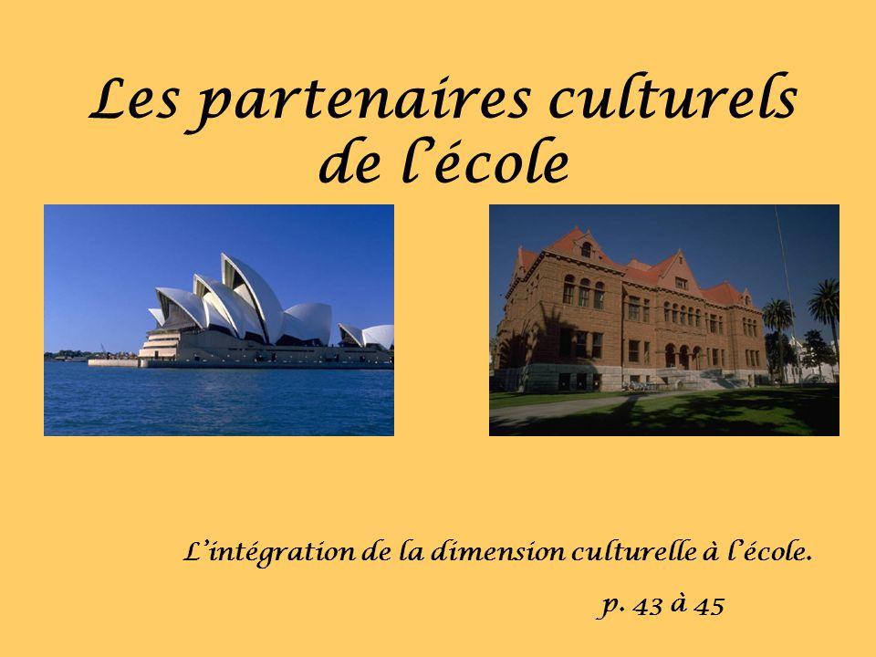 Les partenaires culturels de lécole Lintégration de la dimension culturelle à lécole. p. 43 à 45