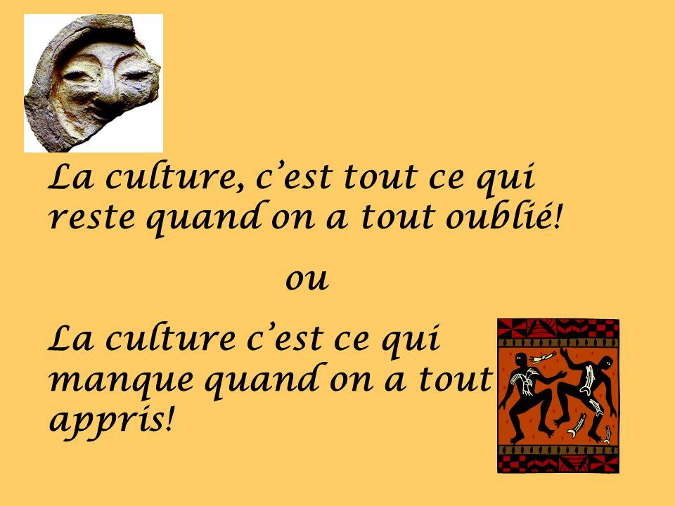 La culture, cest tout ce qui reste quand on a tout oublié! ou La culture cest ce qui manque quand on a tout appris!