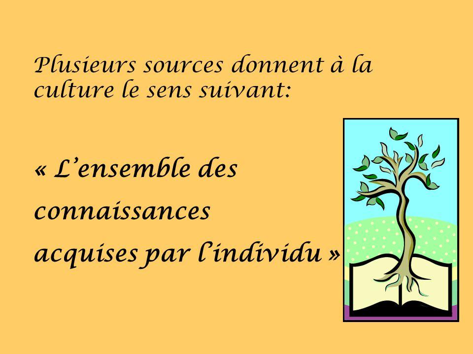 Plusieurs sources donnent à la culture le sens suivant: « Lensemble des connaissances acquises par lindividu »