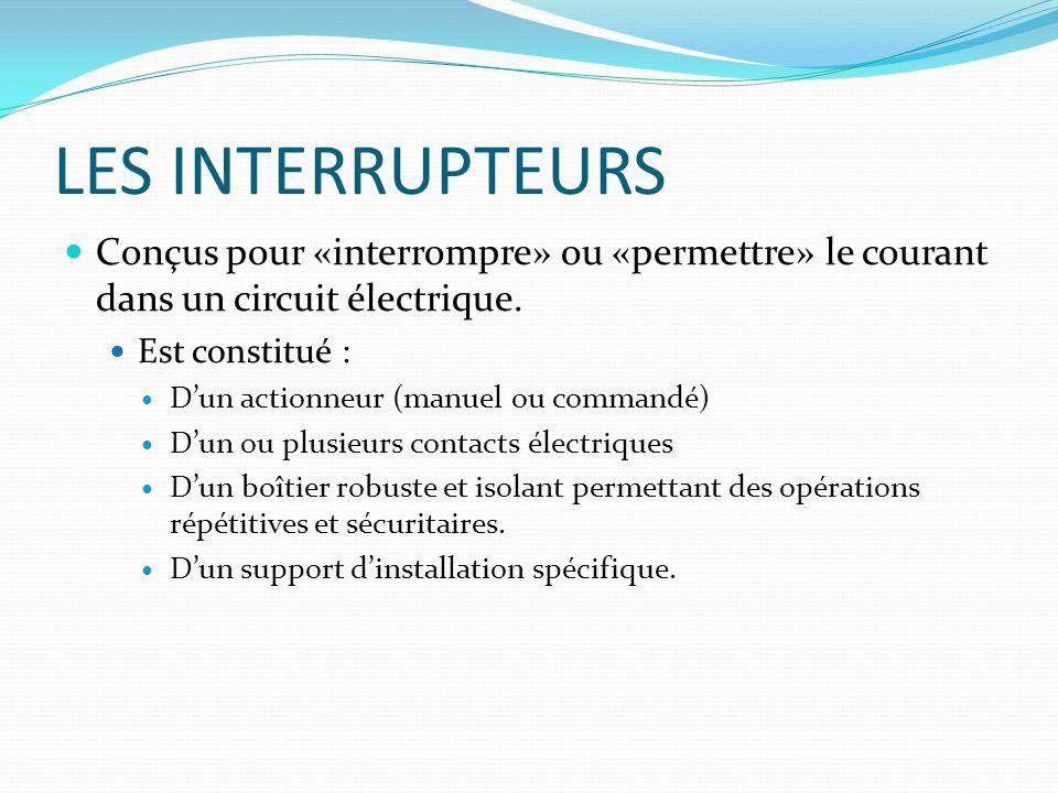 LES INTERRUPTEURS Conçus pour «interrompre» ou «permettre» le courant dans un circuit électrique. Est constitué : Dun actionneur (manuel ou commandé)