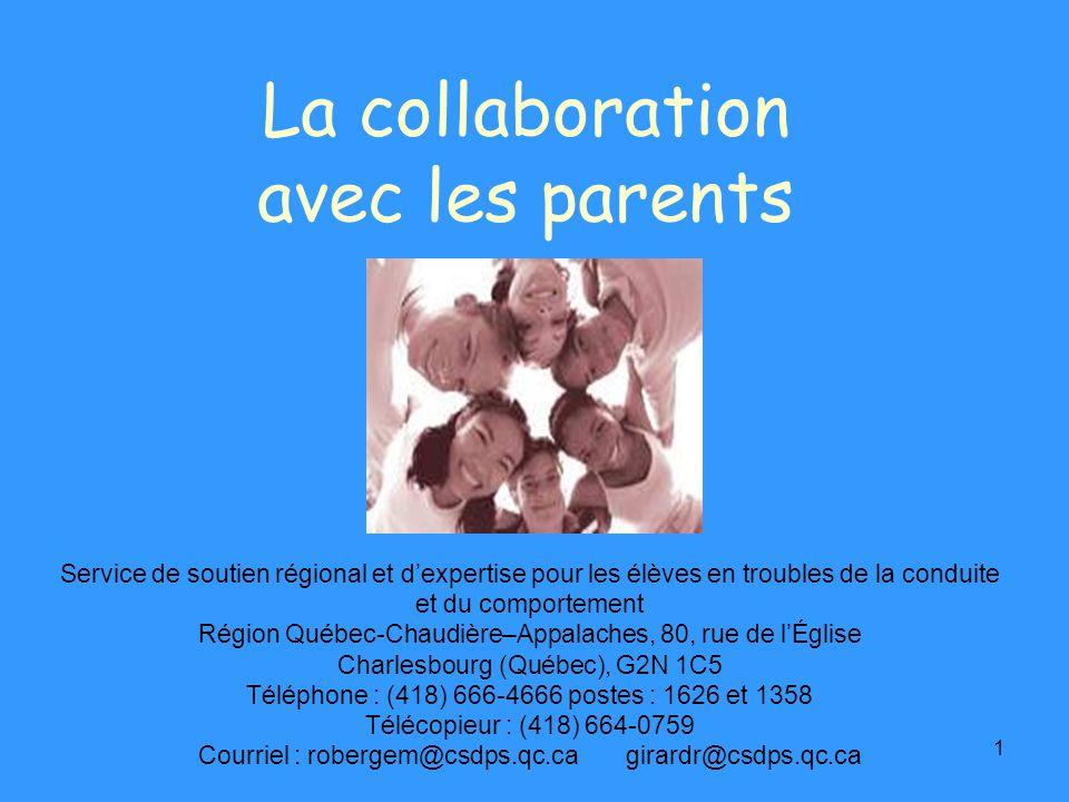 1 La collaboration avec les parents Service de soutien régional et dexpertise pour les élèves en troubles de la conduite et du comportement Région Québec-Chaudière–Appalaches, 80, rue de lÉglise Charlesbourg (Québec), G2N 1C5 Téléphone : (418) 666-4666 postes : 1626 et 1358 Télécopieur : (418) 664-0759 Courriel : robergem@csdps.qc.ca girardr@csdps.qc.ca
