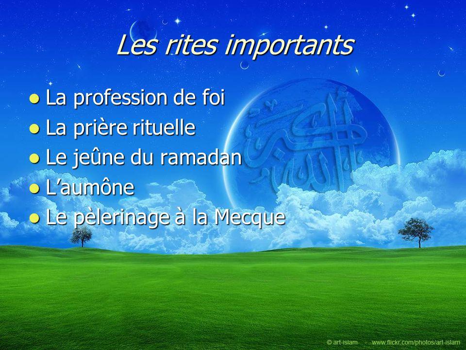 Les rites importants La profession de foi La profession de foi La prière rituelle La prière rituelle Le jeûne du ramadan Le jeûne du ramadan Laumône L