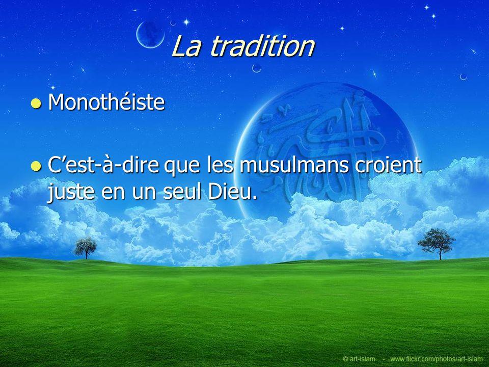 La tradition Monothéiste Monothéiste Cest-à-dire que les musulmans croient juste en un seul Dieu. Cest-à-dire que les musulmans croient juste en un se