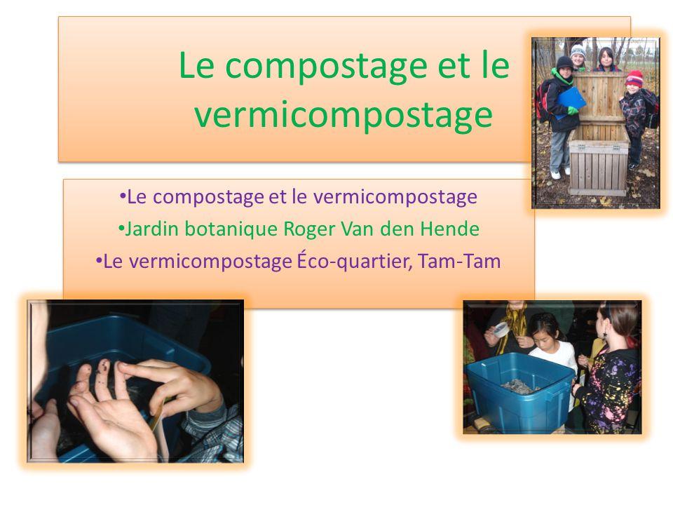 Le compostage et le vermicompostage Jardin botanique Roger Van den Hende Le vermicompostage Éco-quartier, Tam-Tam Le compostage et le vermicompostage Jardin botanique Roger Van den Hende Le vermicompostage Éco-quartier, Tam-Tam