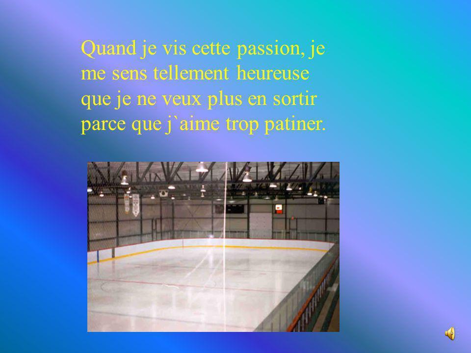 Quand je vis cette passion, je me sens tellement heureuse que je ne veux plus en sortir parce que j`aime trop patiner.