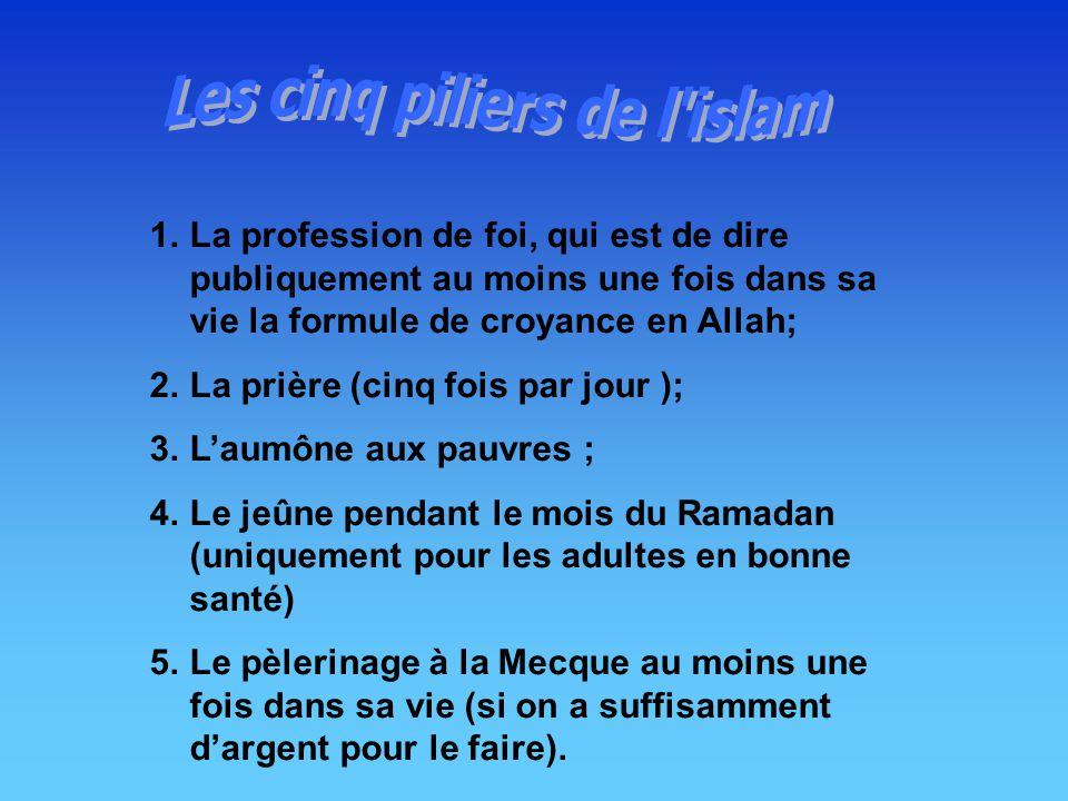 1.La profession de foi, qui est de dire publiquement au moins une fois dans sa vie la formule de croyance en Allah; 2.La prière (cinq fois par jour ); 3.Laumône aux pauvres ; 4.Le jeûne pendant le mois du Ramadan (uniquement pour les adultes en bonne santé) 5.Le pèlerinage à la Mecque au moins une fois dans sa vie (si on a suffisamment dargent pour le faire).