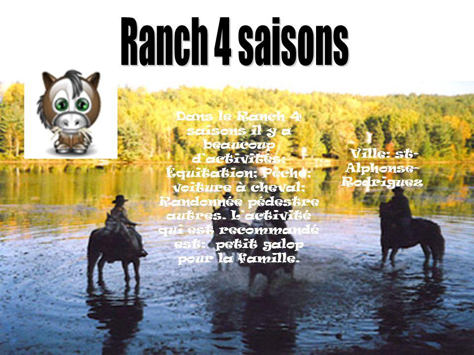 Ville: st- Alphonse- Rodriguez Dans le Ranch 4 saisons il y a beaucoup dactivités: Équitation; Pêche; voiture à cheval; Randonnée pédestre autres.