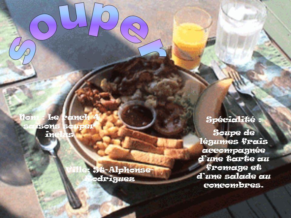 Nom : Le ranch 4 saisons souper inclus Spécialité : Soupe de légumes frais accompagnée dune tarte au fromage et dune salade au concombres.