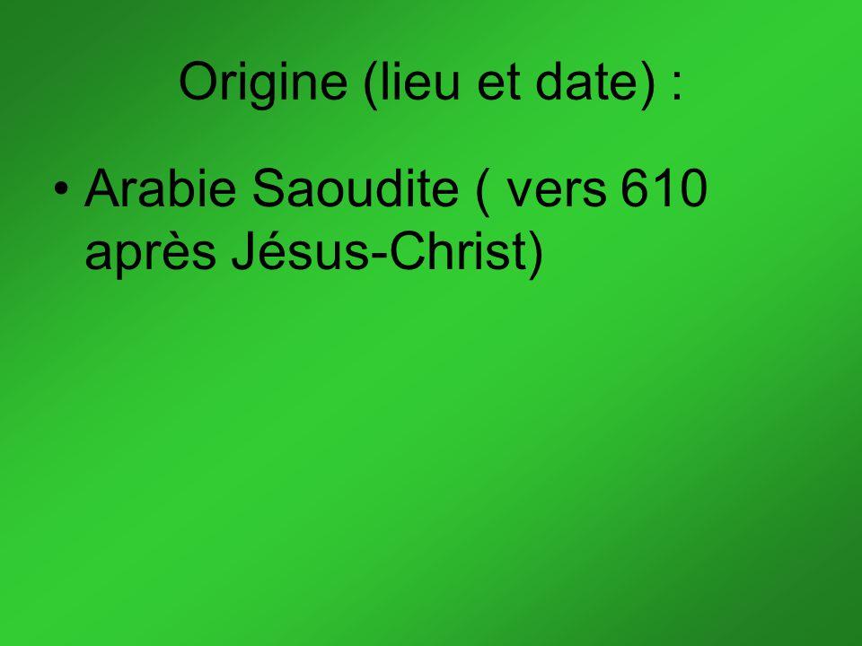 Origine (lieu et date) : Arabie Saoudite ( vers 610 après Jésus-Christ)