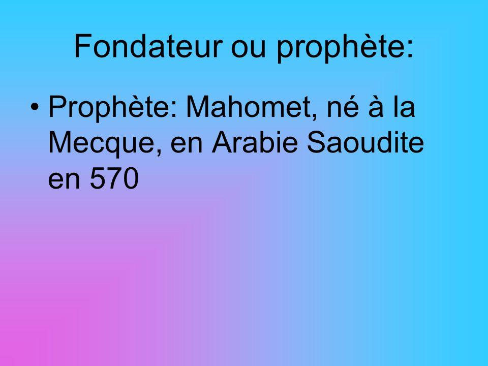 Fondateur ou prophète: Prophète: Mahomet, né à la Mecque, en Arabie Saoudite en 570
