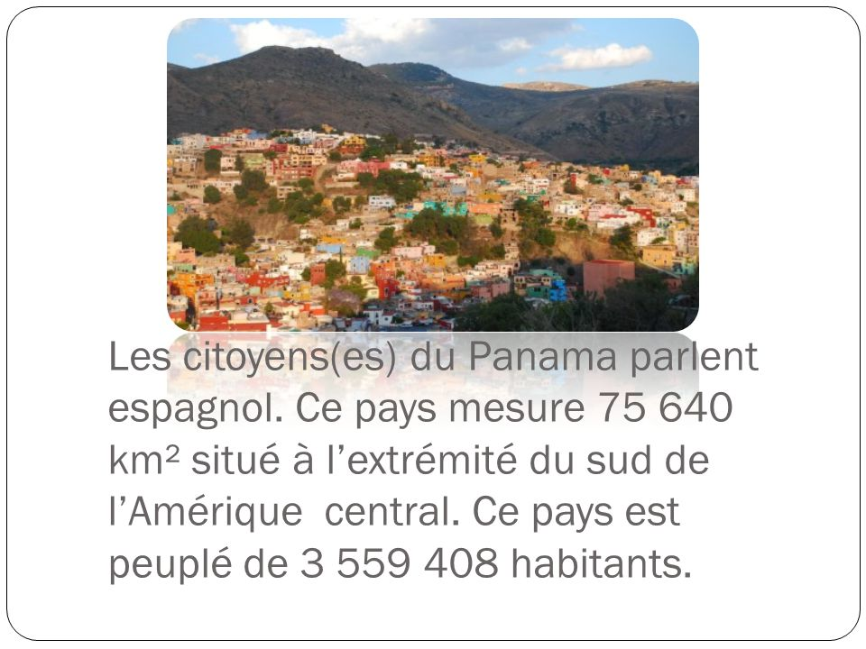 Les citoyens(es) du Panama parlent espagnol. Ce pays mesure 75 640 km² situé à lextrémité du sud de lAmérique central. Ce pays est peuplé de 3 559 408