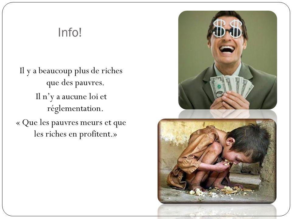 Info! Il y a beaucoup plus de riches que des pauvres. Il ny a aucune loi et réglementation. « Que les pauvres meurs et que les riches en profitent.»