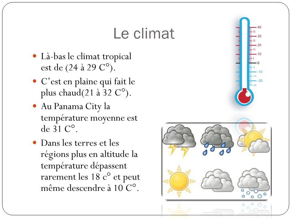 Le climat Là-bas le climat tropical est de (24 à 29 C°). Cest en plaine qui fait le plus chaud(21 à 32 C°). Au Panama City la température moyenne est