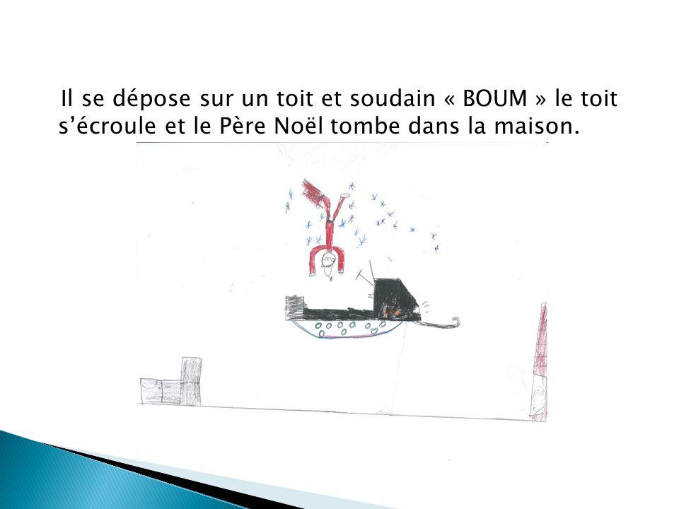 Il se dépose sur un toit et soudain « BOUM » le toit sécroule et le Père Noël tombe dans la maison.