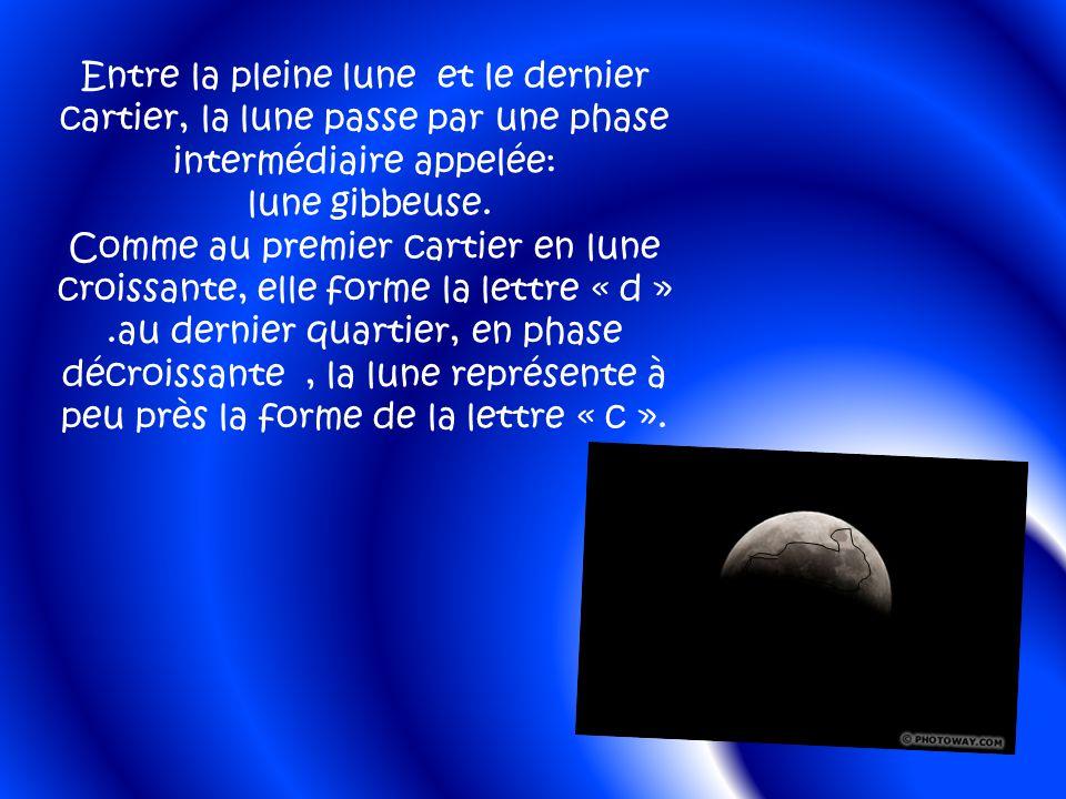 Entre la pleine lune et le dernier cartier, la lune passe par une phase intermédiaire appelée: lune gibbeuse.