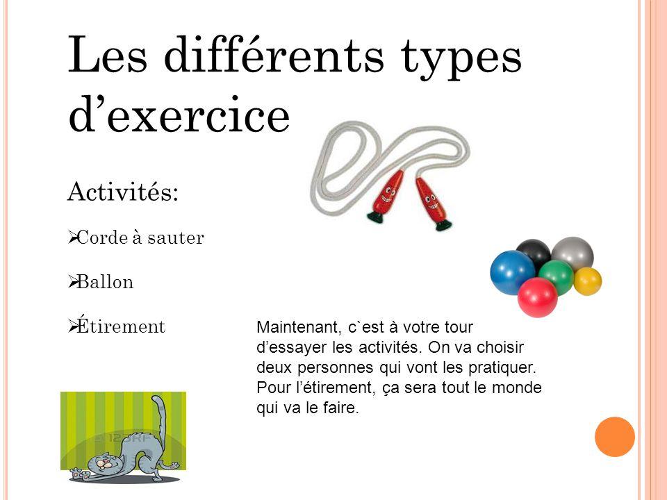 Les différents types dexercice Activités: Corde à sauter Ballon Étirement Maintenant, c`est à votre tour dessayer les activités. On va choisir deux pe
