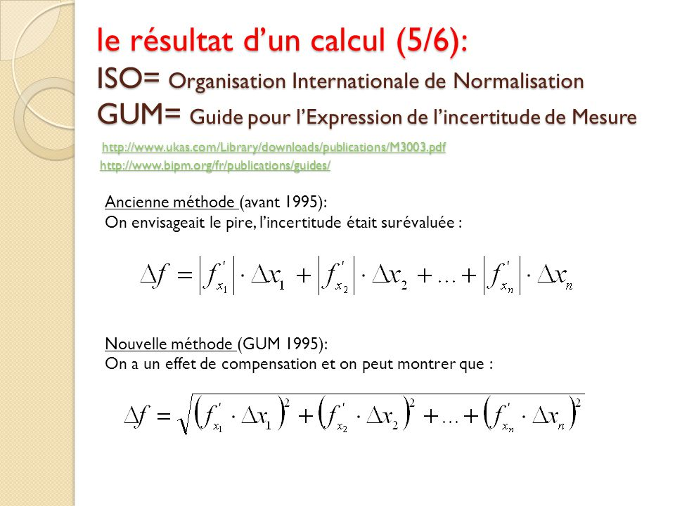 le résultat dun calcul (5/6): ISO= Organisation Internationale de Normalisation GUM= Guide pour lExpression de lincertitude de Mesure http://www.ukas.com/Library/downloads/publications/M3003.pdf http://www.bipm.org/fr/publications/guides/ http://www.ukas.com/Library/downloads/publications/M3003.pdfhttp://www.bipm.org/fr/publications/guides/ http://www.ukas.com/Library/downloads/publications/M3003.pdfhttp://www.bipm.org/fr/publications/guides/ Ancienne méthode (avant 1995): On envisageait le pire, lincertitude était surévaluée : Nouvelle méthode (GUM 1995): On a un effet de compensation et on peut montrer que :