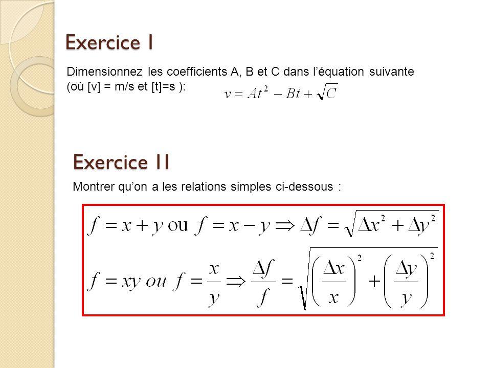 Exercice 1 Dimensionnez les coefficients A, B et C dans léquation suivante (où [v] = m/s et [t]=s ): Exercice 1I Montrer quon a les relations simples